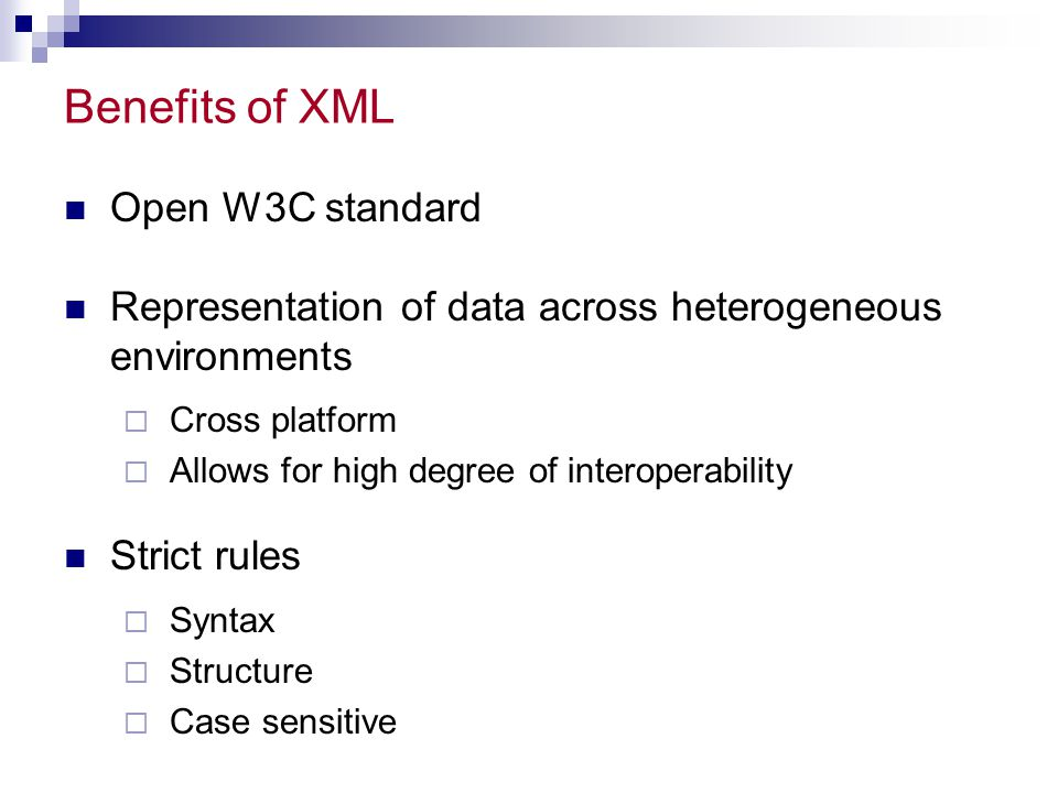 Benefits of XML Open W3C standard Representation of data across heterogeneous environments  Cross platform  Allows for high degree of interoperability Strict rules  Syntax  Structure  Case sensitive
