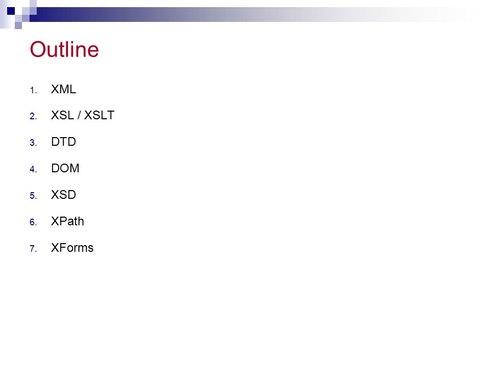Outline 1. XML 2. XSL / XSLT 3. DTD 4. DOM 5. XSD 6. XPath 7. XForms