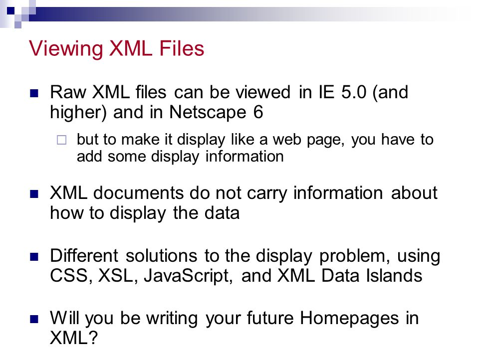 Viewing XML Files Raw XML files can be viewed in IE 5.0 (and higher) and in Netscape 6  but to make it display like a web page, you have to add some display information XML documents do not carry information about how to display the data Different solutions to the display problem, using CSS, XSL, JavaScript, and XML Data Islands Will you be writing your future Homepages in XML?