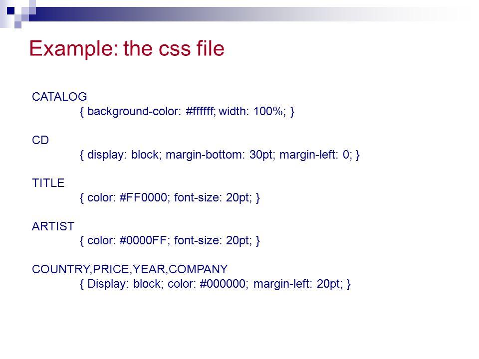 Example: the css file CATALOG { background-color: #ffffff; width: 100%; } CD { display: block; margin-bottom: 30pt; margin-left: 0; } TITLE { color: #