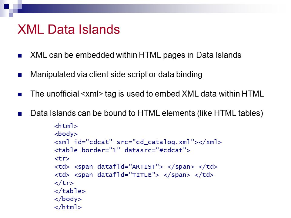 XML Data Islands XML can be embedded within HTML pages in Data Islands Manipulated via client side script or data binding The unofficial tag is used to embed XML data within HTML Data Islands can be bound to HTML elements (like HTML tables)