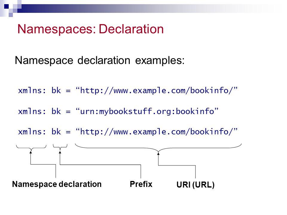 "Namespaces: Declaration xmlns: bk = ""http://www.example.com/bookinfo/"" xmlns: bk = ""urn:mybookstuff.org:bookinfo"" Namespace declaration examples: Name"
