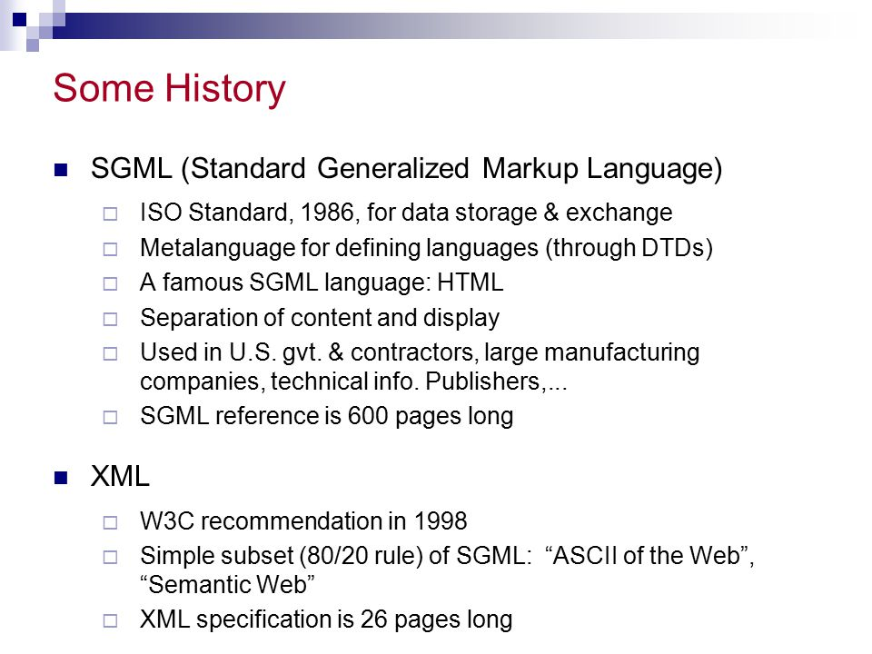 Some History SGML (Standard Generalized Markup Language)  ISO Standard, 1986, for data storage & exchange  Metalanguage for defining languages (thro
