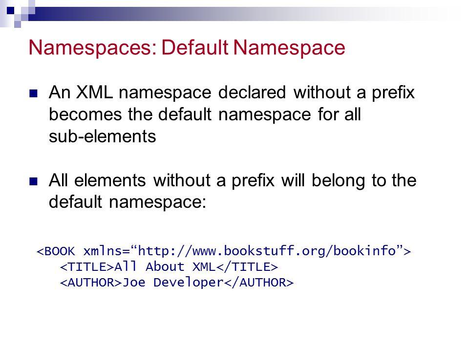 Namespaces: Default Namespace An XML namespace declared without a prefix becomes the default namespace for all sub-elements All elements without a pre