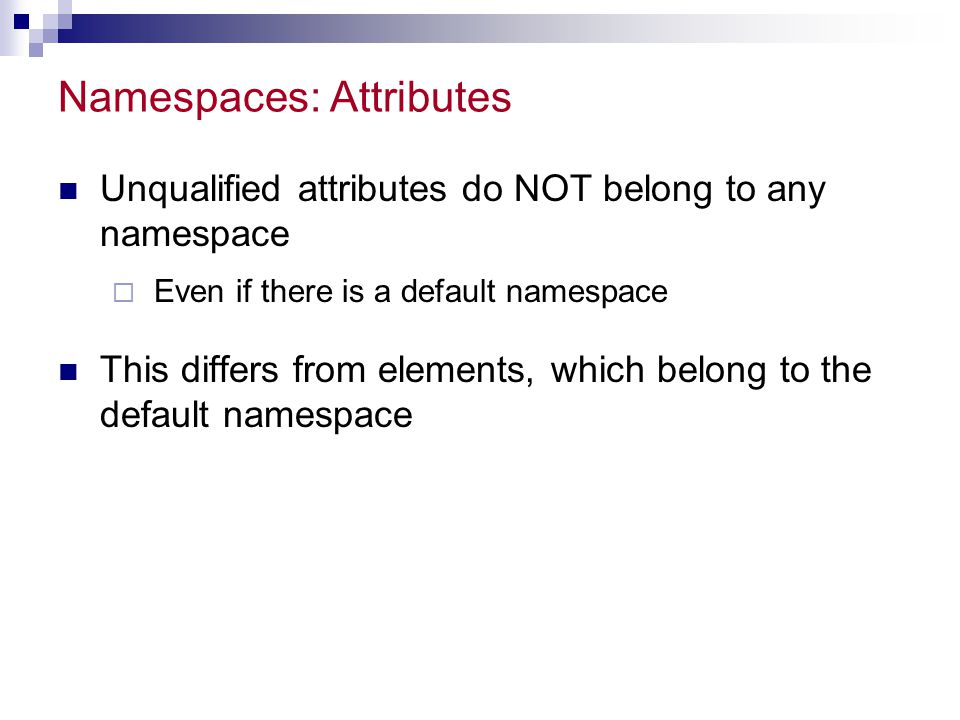 Namespaces: Attributes Unqualified attributes do NOT belong to any namespace  Even if there is a default namespace This differs from elements, which belong to the default namespace