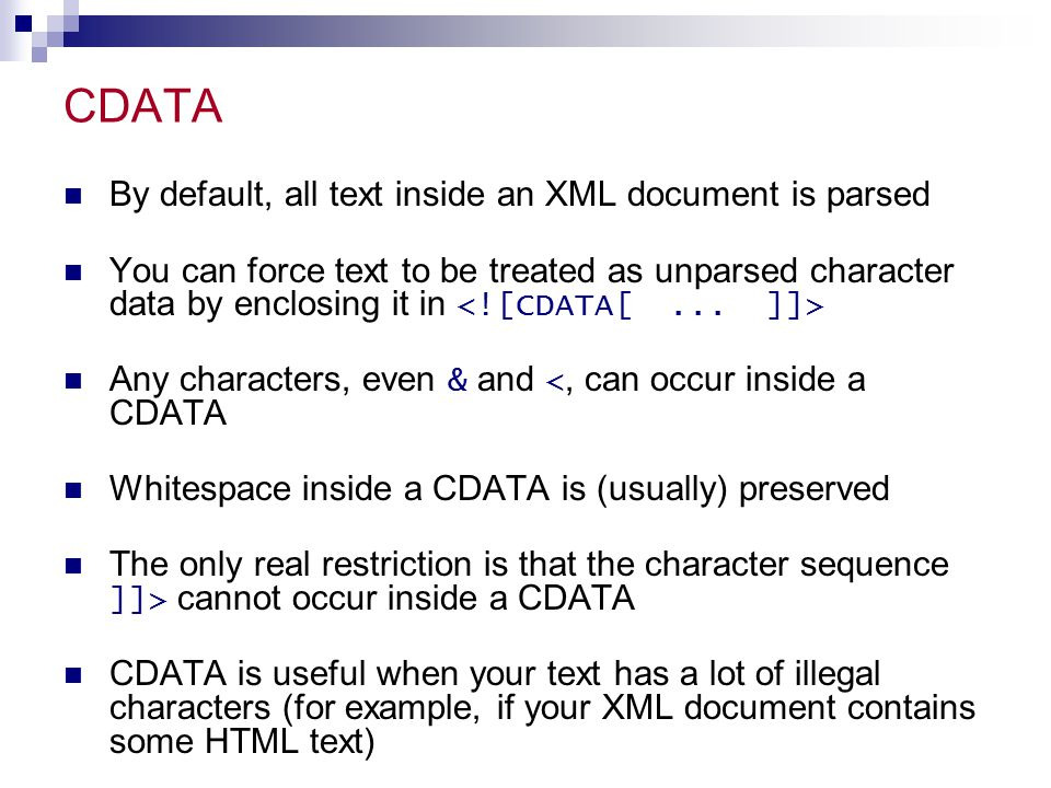 CDATA By default, all text inside an XML document is parsed You can force text to be treated as unparsed character data by enclosing it in Any characters, even & and <, can occur inside a CDATA Whitespace inside a CDATA is (usually) preserved The only real restriction is that the character sequence ]]> cannot occur inside a CDATA CDATA is useful when your text has a lot of illegal characters (for example, if your XML document contains some HTML text)