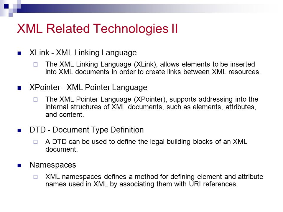 XML Related Technologies II XLink - XML Linking Language  The XML Linking Language (XLink), allows elements to be inserted into XML documents in order to create links between XML resources.