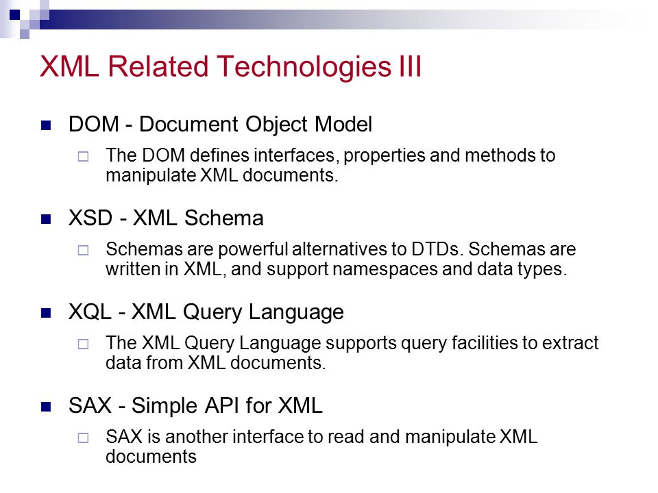 XML Related Technologies III DOM - Document Object Model  The DOM defines interfaces, properties and methods to manipulate XML documents.