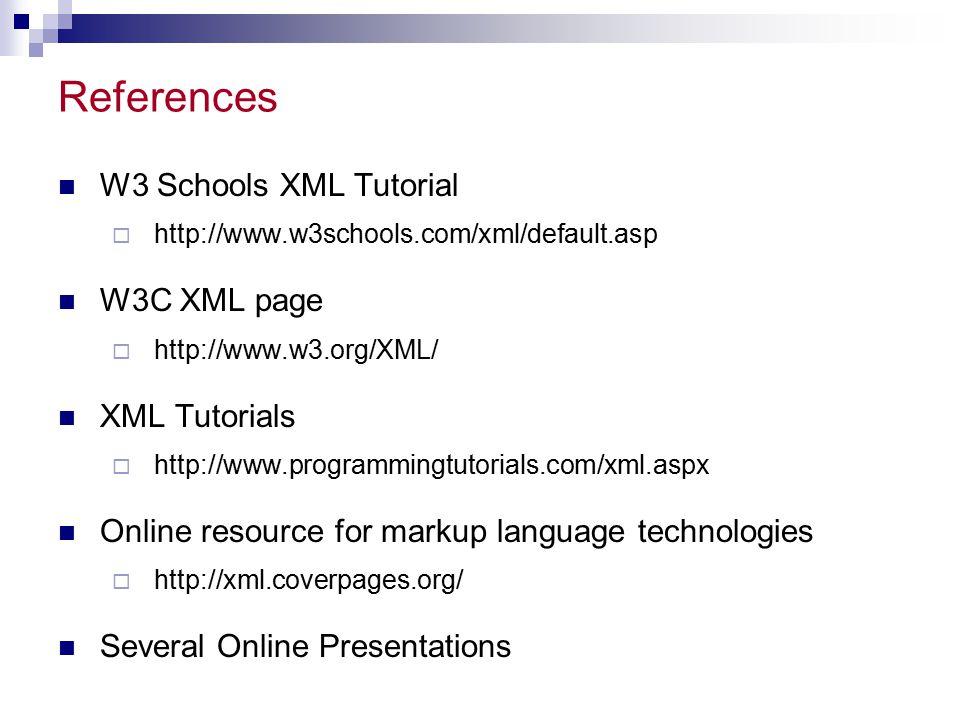 References W3 Schools XML Tutorial  http://www.w3schools.com/xml/default.asp W3C XML page  http://www.w3.org/XML/ XML Tutorials  http://www.program