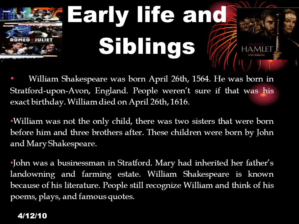4/12/10 Early life and Siblings William Shakespeare was born April 26th, 1564.