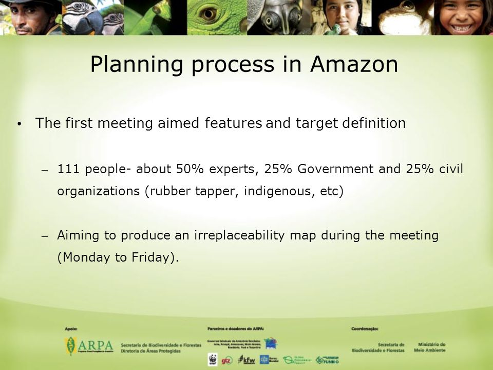 Planning process in Amazon The first meeting aimed features and target definition – 111 people- about 50% experts, 25% Government and 25% civil organizations (rubber tapper, indigenous, etc) – Aiming to produce an irreplaceability map during the meeting (Monday to Friday).
