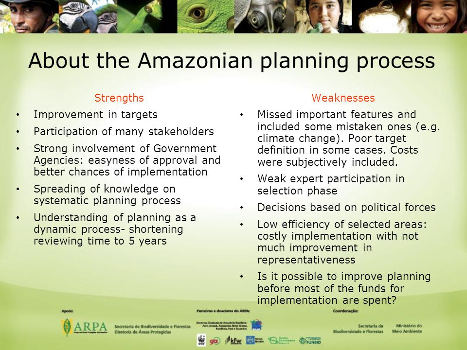 About the Amazonian planning process Strengths Improvement in targets Participation of many stakeholders Strong involvement of Government Agencies: easyness of approval and better chances of implementation Spreading of knowledge on systematic planning process Understanding of planning as a dynamic process- shortening reviewing time to 5 years Weaknesses Missed important features and included some mistaken ones (e.g.