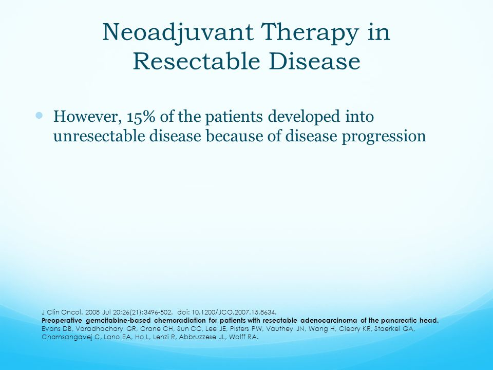 Neoadjuvant Therapy in Resectable Disease However, 15% of the patients developed into unresectable disease because of disease progression J Clin Oncol
