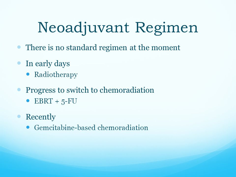 Neoadjuvant Regimen There is no standard regimen at the moment In early days Radiotherapy Progress to switch to chemoradiation EBRT + 5-FU Recently Ge