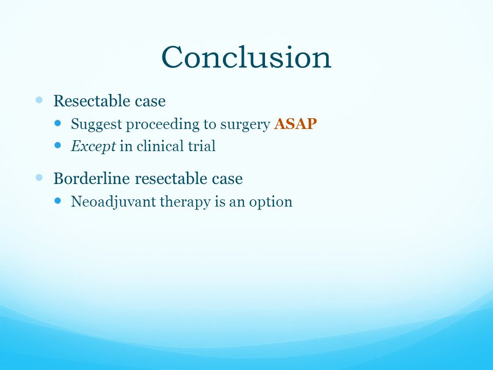 Conclusion Resectable case Suggest proceeding to surgery ASAP Except in clinical trial Borderline resectable case Neoadjuvant therapy is an option