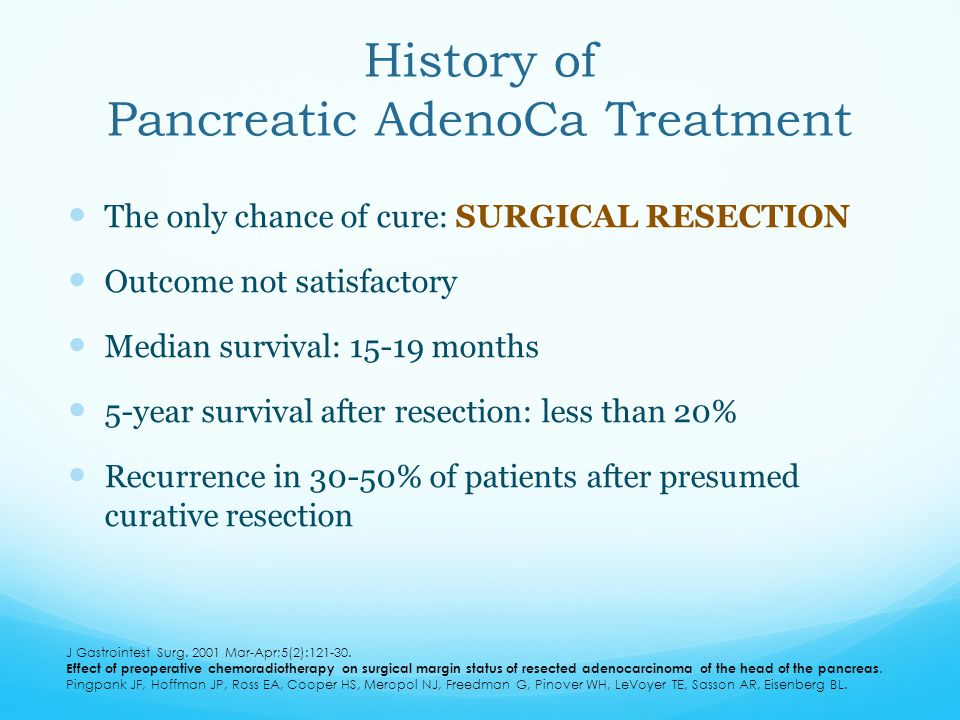 History of Pancreatic AdenoCa Treatment The only chance of cure: SURGICAL RESECTION Outcome not satisfactory Median survival: 15-19 months 5-year surv