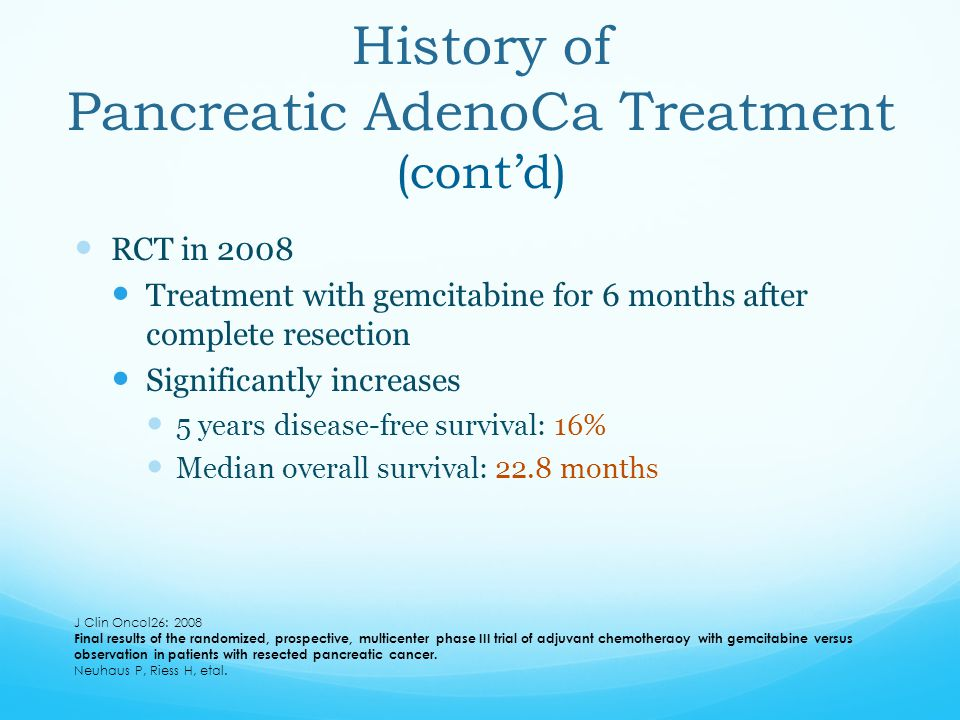 RCT in 2008 Treatment with gemcitabine for 6 months after complete resection Significantly increases 5 years disease-free survival: 16% Median overall