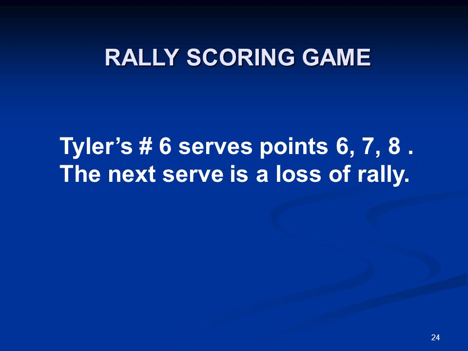 24 Tyler's # 6 serves points 6, 7, 8. The next serve is a loss of rally. RALLY SCORING GAME