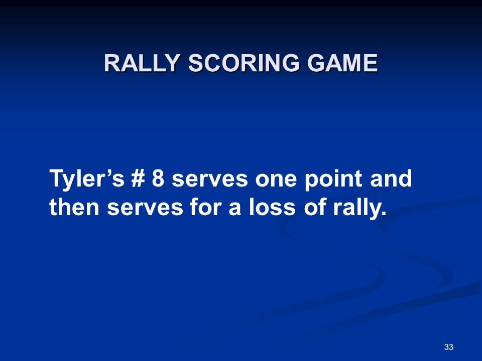 33 Tyler's # 8 serves one point and then serves for a loss of rally. RALLY SCORING GAME