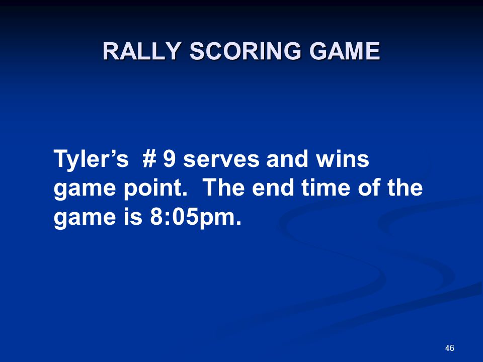 46 RALLY SCORING GAME Tyler's # 9 serves and wins game point. The end time of the game is 8:05pm.