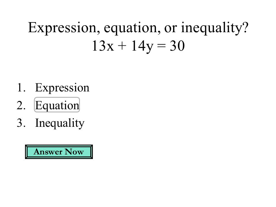 Expression, equation, or inequality? 13x + 14y = 30 1.Expression 2.Equation 3.Inequality Answer Now