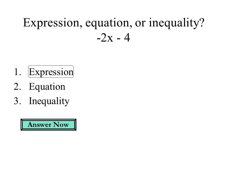 Expression, equation, or inequality? -2x - 4 1.Expression 2.Equation 3.Inequality Answer Now