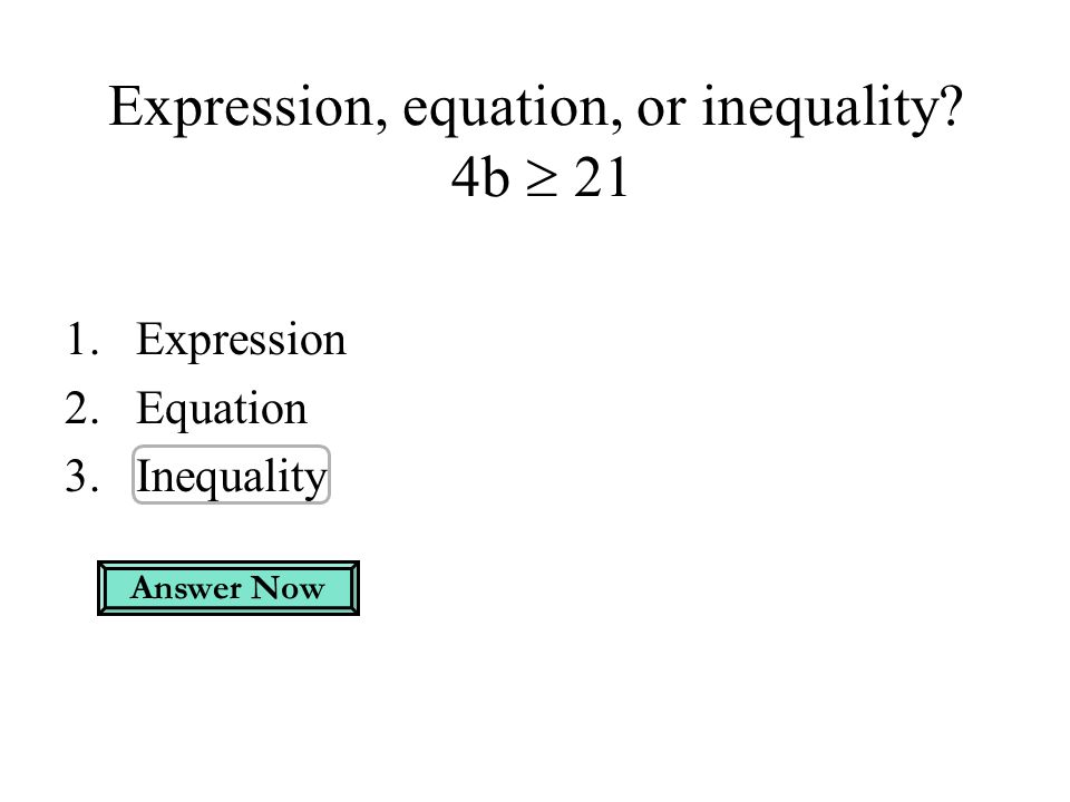 Expression, equation, or inequality? 4b  21 1.Expression 2.Equation 3.Inequality Answer Now