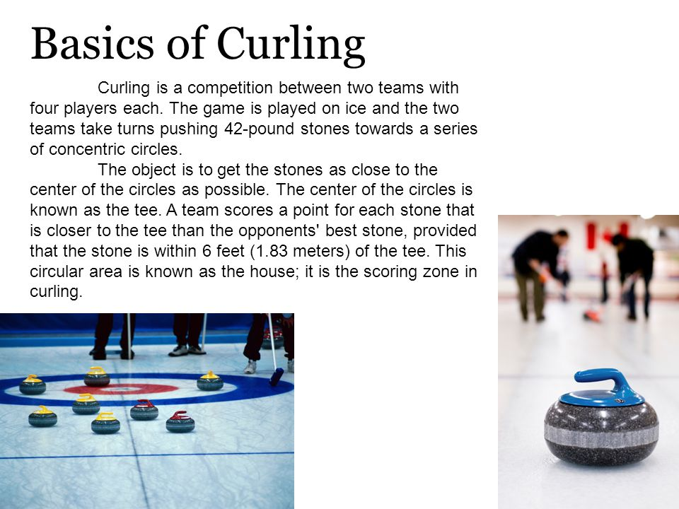 Curling is a competition between two teams with four players each.