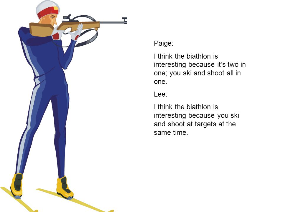 Paige: I think the biathlon is interesting because it's two in one; you ski and shoot all in one.