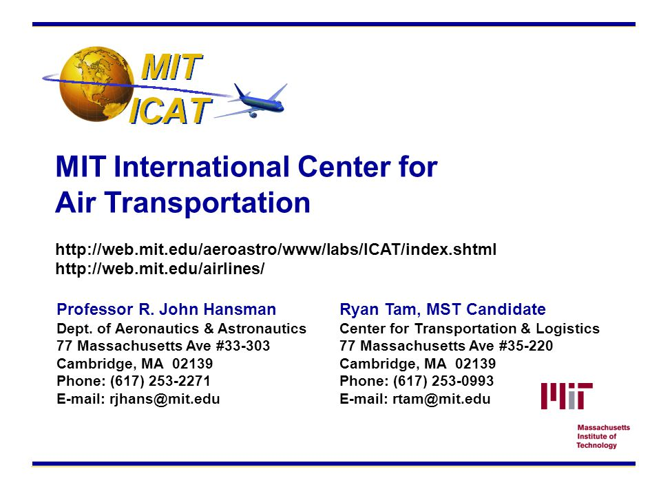 MIT International Center for Air Transportation http://web.mit.edu/aeroastro/www/labs/ICAT/index.shtml http://web.mit.edu/airlines/ Ryan Tam, MST Candidate Center for Transportation & Logistics 77 Massachusetts Ave #35-220 Cambridge, MA 02139 Phone: (617) 253-0993 E-mail: rtam@mit.edu Professor R.