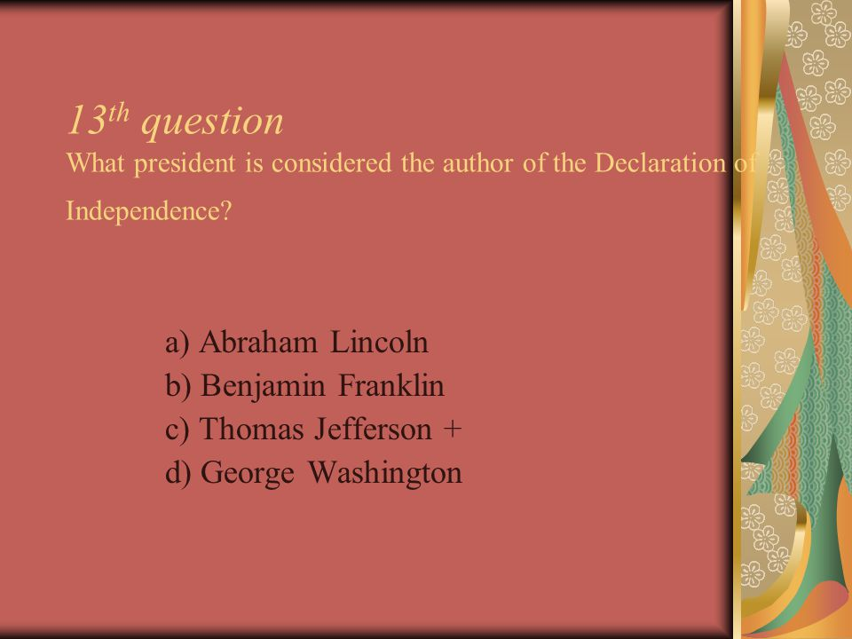 13 th question What president is considered the author of the Declaration of Independence.