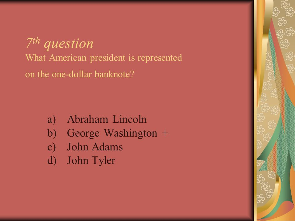7 th question What American president is represented on the one-dollar banknote.