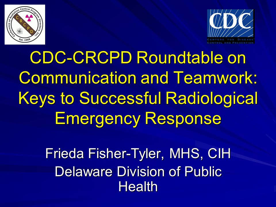 CDC-CRCPD Roundtable on Communication and Teamwork: Keys to Successful Radiological Emergency Response Frieda Fisher-Tyler, MHS, CIH Delaware Division of Public Health