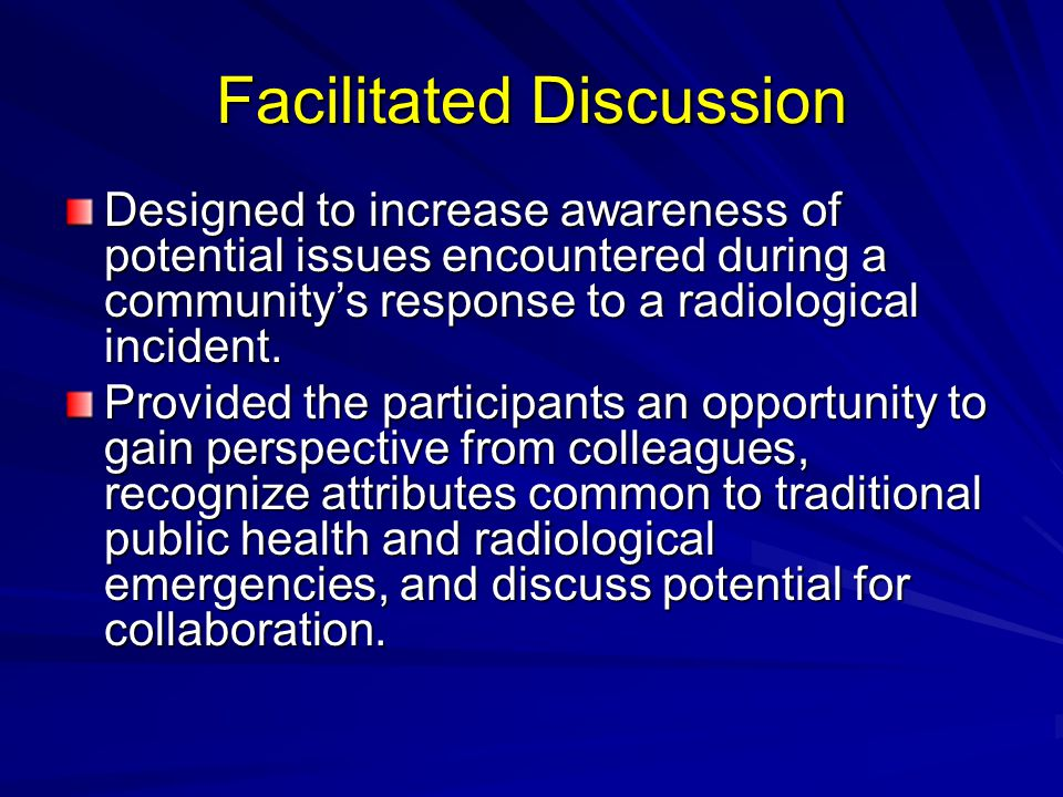 Facilitated Discussion Designed to increase awareness of potential issues encountered during a community's response to a radiological incident.
