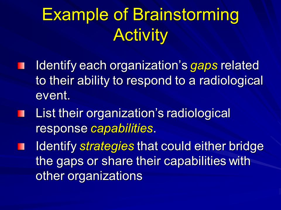 Example of Brainstorming Activity Identify each organization's gaps related to their ability to respond to a radiological event.