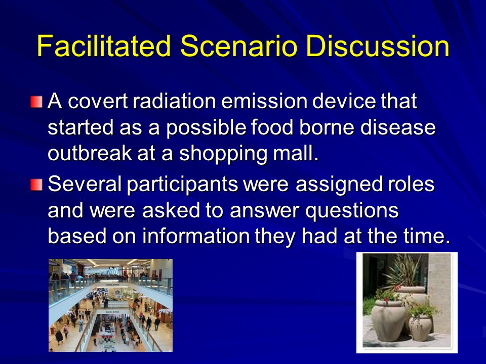 Facilitated Scenario Discussion A covert radiation emission device that started as a possible food borne disease outbreak at a shopping mall.