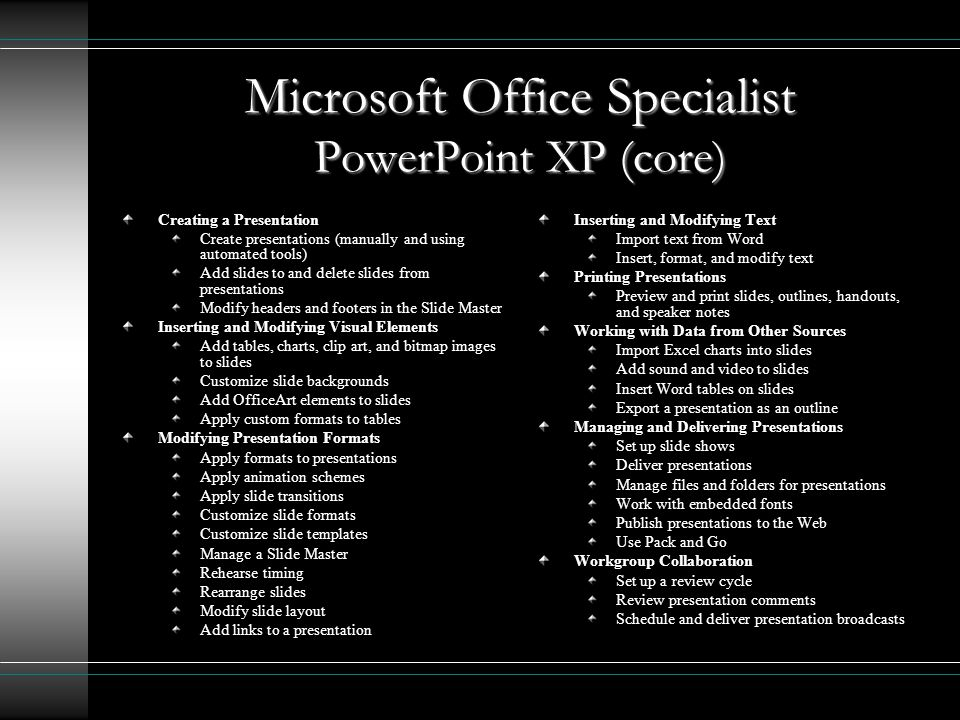 Microsoft Office Specialist PowerPoint XP (core) Creating a Presentation Create presentations (manually and using automated tools) Add slides to and delete slides from presentations Modify headers and footers in the Slide Master Inserting and Modifying Visual Elements Add tables, charts, clip art, and bitmap images to slides Customize slide backgrounds Add OfficeArt elements to slides Apply custom formats to tables Modifying Presentation Formats Apply formats to presentations Apply animation schemes Apply slide transitions Customize slide formats Customize slide templates Manage a Slide Master Rehearse timing Rearrange slides Modify slide layout Add links to a presentation Inserting and Modifying Text Import text from Word Insert, format, and modify text Printing Presentations Preview and print slides, outlines, handouts, and speaker notes Working with Data from Other Sources Import Excel charts into slides Add sound and video to slides Insert Word tables on slides Export a presentation as an outline Managing and Delivering Presentations Set up slide shows Deliver presentations Manage files and folders for presentations Work with embedded fonts Publish presentations to the Web Use Pack and Go Workgroup Collaboration Set up a review cycle Review presentation comments Schedule and deliver presentation broadcasts
