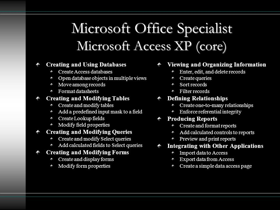 Microsoft Office Specialist Microsoft Access XP (core) Creating and Using Databases Create Access databases Open database objects in multiple views Move among records Format datasheets Creating and Modifying Tables Create and modify tables Add a predefined input mask to a field Create Lookup fields Modify field properties Creating and Modifying Queries Create and modify Select queries Add calculated fields to Select queries Creating and Modifying Forms Create and display forms Modify form properties Viewing and Organizing Information Enter, edit, and delete records Create queries Sort records Filter records Defining Relationships Create one-to-many relationships Enforce referential integrity Producing Reports Create and format reports Add calculated controls to reports Preview and print reports Integrating with Other Applications Import data to Access Export data from Access Create a simple data access page