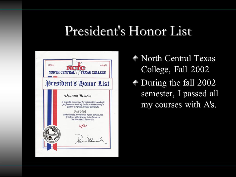 President s Honor List North Central Texas College, Fall 2002 During the fall 2002 semester, I passed all my courses with A s.