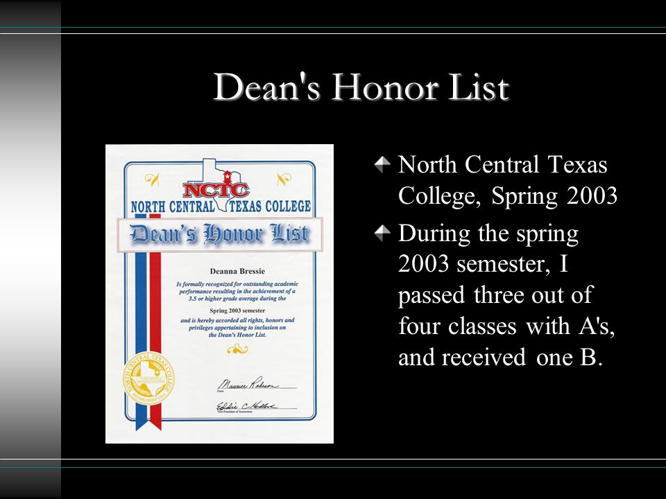 Dean s Honor List North Central Texas College, Spring 2003 During the spring 2003 semester, I passed three out of four classes with A s, and received one B.