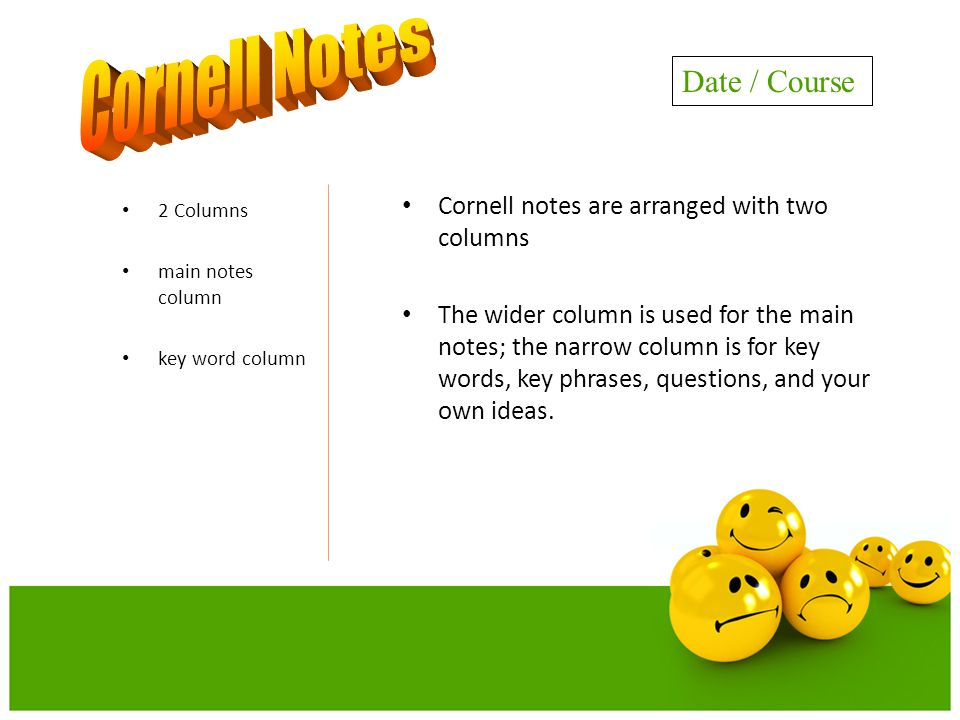 Cornell notes are arranged with two columns The wider column is used for the main notes; the narrow column is for key words, key phrases, questions, and your own ideas.