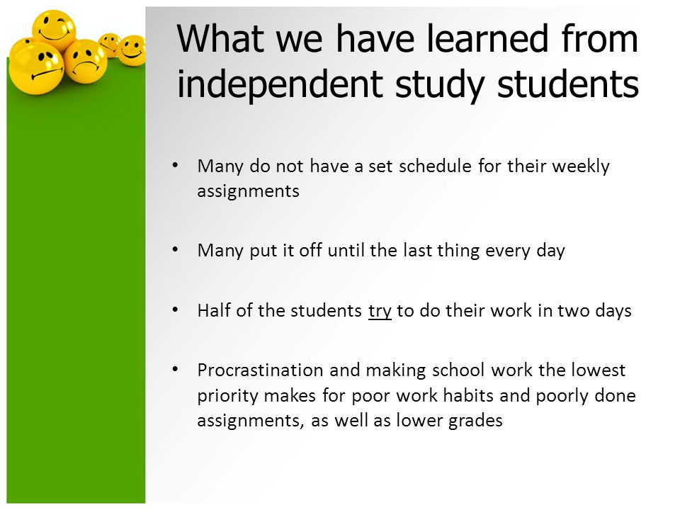 What we have learned from independent study students Many do not have a set schedule for their weekly assignments Many put it off until the last thing every day Half of the students try to do their work in two days Procrastination and making school work the lowest priority makes for poor work habits and poorly done assignments, as well as lower grades