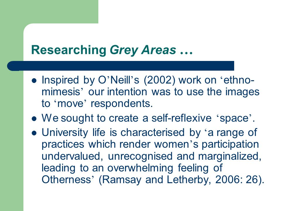 Researching Grey Areas … Inspired by O ' Neill ' s (2002) work on ' ethno- mimesis ' our intention was to use the images to ' move ' respondents. We s
