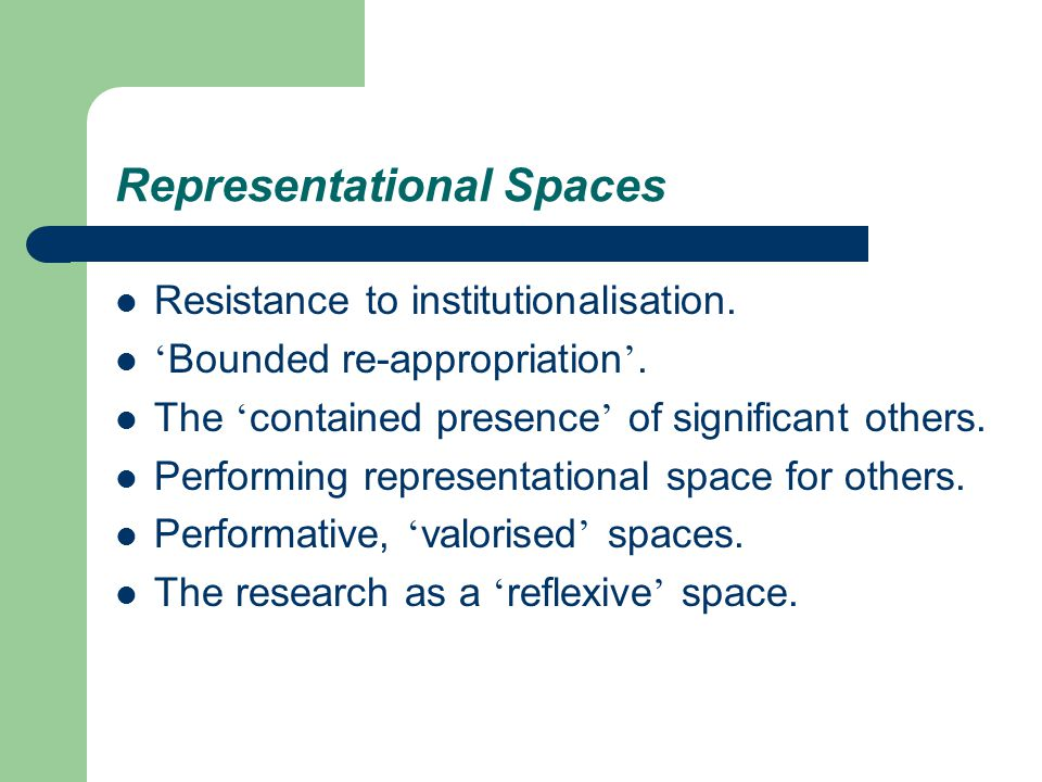 Representational Spaces Resistance to institutionalisation. ' Bounded re-appropriation '. The ' contained presence ' of significant others. Performing