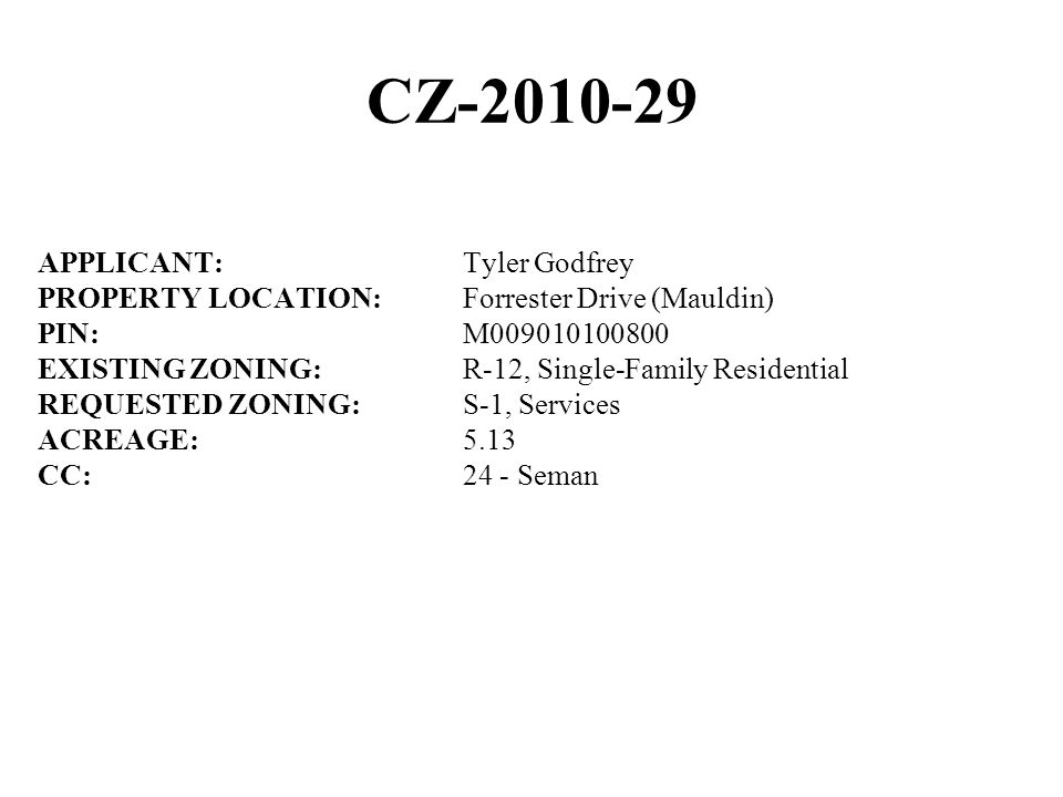 CZ-2010-29 APPLICANT:Tyler Godfrey PROPERTY LOCATION:Forrester Drive (Mauldin) PIN:M009010100800 EXISTING ZONING:R-12, Single-Family Residential REQUESTED ZONING:S-1, Services ACREAGE:5.13 CC:24 - Seman