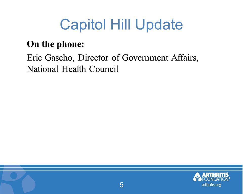 Capitol Hill Update On the phone: Eric Gascho, Director of Government Affairs, National Health Council 5