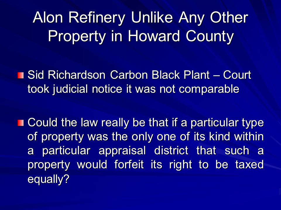 Alon Refinery Unlike Any Other Property in Howard County Sid Richardson Carbon Black Plant – Court took judicial notice it was not comparable Could the law really be that if a particular type of property was the only one of its kind within a particular appraisal district that such a property would forfeit its right to be taxed equally?