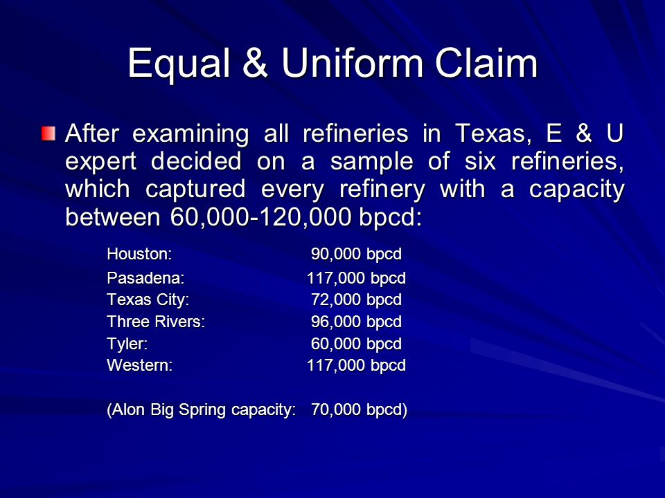 Equal & Uniform Claim After examining all refineries in Texas, E & U expert decided on a sample of six refineries, which captured every refinery with a capacity between 60,000-120,000 bpcd: Houston: 90,000 bpcd Pasadena:117,000 bpcd Texas City: 72,000 bpcd Three Rivers: 96,000 bpcd Tyler: 60,000 bpcd Western:117,000 bpcd (Alon Big Spring capacity: 70,000 bpcd)