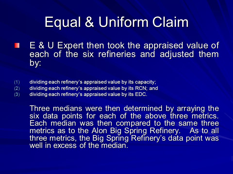 Equal & Uniform Claim E & U Expert then took the appraised value of each of the six refineries and adjusted them by: (1) dividing each refinery's appraised value by its capacity; (2) dividing each refinery's appraised value by its RCN; and (3) dividing each refinery's appraised value by its EDC.
