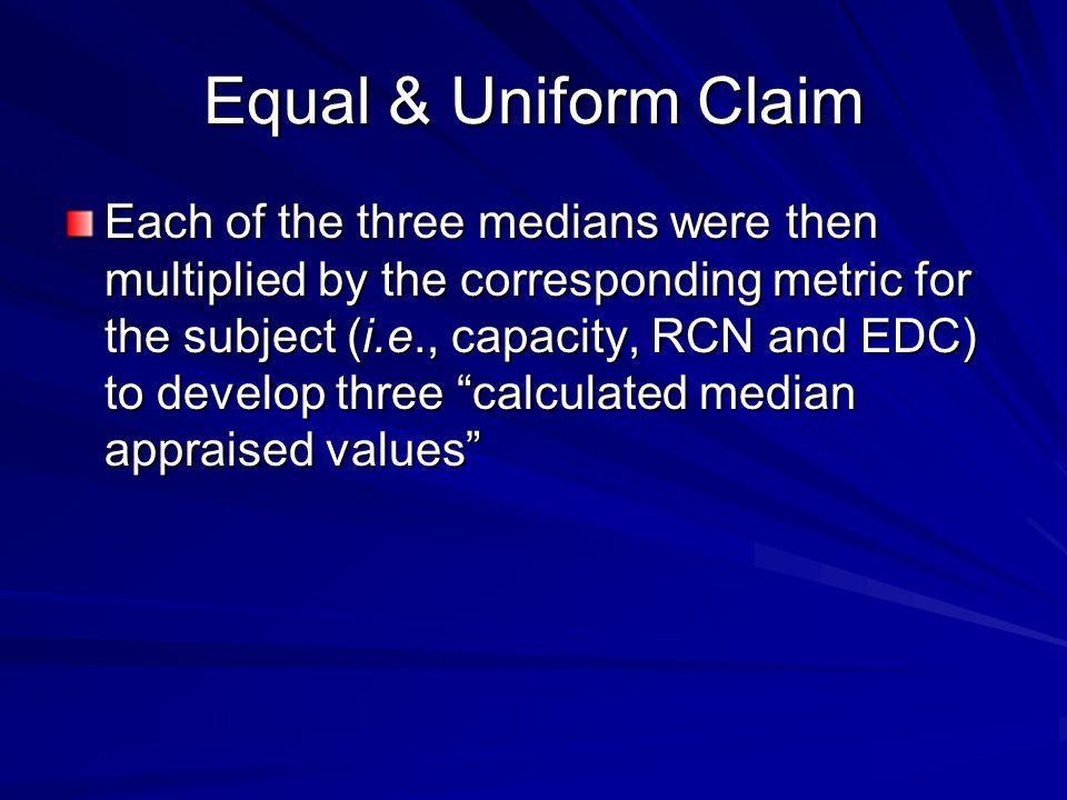 Equal & Uniform Claim Each of the three medians were then multiplied by the corresponding metric for the subject (i.e., capacity, RCN and EDC) to develop three calculated median appraised values